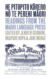 He Pitopito Korero No Te Perehi Maori: Readings from the Maori-Language Press ebook by Curnow, Jenifer
