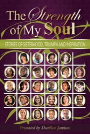 The Strength of My Soul - Stories of Sisterhood, Triumph and Inspiration ebook by SharRon Jamison