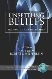 Unsettling Beliefs - Teaching Theory To Teachers ebook by Josh Diem,Robert J. Helfenbein