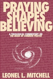 Praying Shapes Believing - A Theological Commentary on The Book of Common Prayer ebook by Leonel L. Mitchell