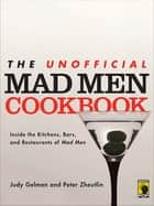 The Unofficial Mad Men Cookbook - Inside the Kitchens, Bars, and Restaurants of Mad Men ebook by Judy Gelman, Peter Zheutlin
