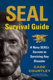 SEAL Survival Guide - A Navy SEAL's Secrets to Surviving Any Disaster ebook by Cade Courtley