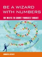 Be a Wizard with Numbers: 101 Ways to Count Yourself Smart ebook by Andrew  Jeffrey