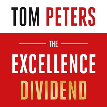 The Excellence Dividend - Principles for Prospering in Turbulent Times from a Lifetime in Pursuit of Excellence audiobook by Tom Peters