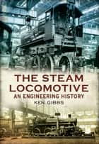 The Steam Locomotive - An Engineering History ebook by Ken Gibbs