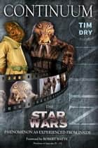Continuum - The 'Star Wars' Phenomenon As Experienced From The Inside ebook by Tim Dry