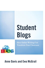 Student Blogs - How Online Writing Can Transform Your Classroom ebook by Anne Davis, Ewa McGrail