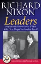 Leaders - Profiles and Reminiscences of Men Who Have Shaped the Modern World ebook by Richard Nixon