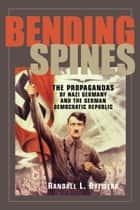 Bending Spines: The Propagandas of Nazi Germany and the German Democratic Republic ebook by Randall L. Bytwerk