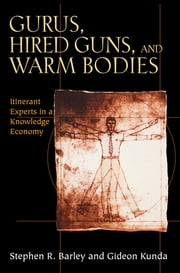 Gurus, Hired Guns, and Warm Bodies - Itinerant Experts in a Knowledge Economy ebook by Stephen R. Barley,Gideon Kunda