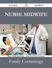 Nurse Midwife 27 Success Secrets - 27 Most Asked Questions On Nurse Midwife - What You Need To Know ebook by Emily Cummings