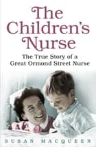 The Children's Nurse - The True Story of a Great Ormond Street Nurse ebook by Susan Macqueen