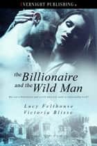 The Billionaire and the Wild Man ebook by Lucy Felthouse, Victoria Blisse