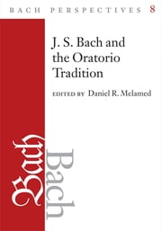 Bach Perspectives, Volume 8: J. S. Bach and the Oratorio Tradition ebook by Daniel R, Melamed