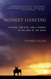 Monkey Dancing - A Father, Two Kids, And A Journey To The Ends Of The Earth ebook by Daniel Glick