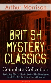 British Mystery Classics - Complete Collection (Including Martin Hewitt Series, The Dorrington Deed Box & The Green Eye of Goona) - Illustrated - Martin Hewitt Investigator, The Red Triangle, The Case of Janissary, Old Cater's Money, The Green Diamond, Chronicles of Martin Hewitt, Adventures of Martin Hewitt, The First Magnum and many more ebook by Arthur Morrison,Sidney Paget,Stanley L. Wood,Harold Piffard,F. H. Townsend