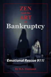 Zen And The Art of Bankruptcy: Emotional Rescue 911 ebook by B.A. Fontanel