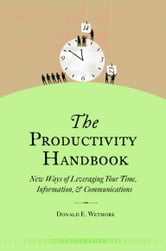 The Productivity Handbook - New ways of leveraging your time, information, and communications ebook by Donald Wetmore