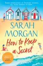 How To Keep A Secret: A fantastic and brilliant feel-good summer read that you won't want to end! ebook by Sarah Morgan