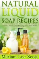 Natural Liquid Soap Recipes - An Easy and Complete Step by Step Beginners Guide To Making Hand Soap, Shampoo, Conditioner, Lotion, Moisturizer, Natural Shower Gels and Refreshing Bubble Baths. ebook by Mariam Lee Scott