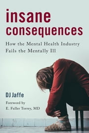 Insane Consequences - How the Mental Health Industry Fails the Mentally Ill ebook by Kobo.Web.Store.Products.Fields.ContributorFieldViewModel