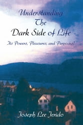 Understanding the Dark Side of Life - Its Powers, Pleasures, and Purposes! ebook by Joseph Lee Jerido