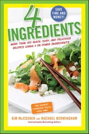 4 Ingredients - More Than 400 Quick, Easy, and Delicious Recipes Using 4 or Fewer Ingredients ebook by Kim McCosker, Rachael Bermingham