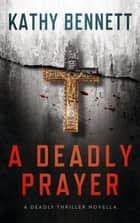 A Deadly Prayer - A Deadly Thriller Novella ebook by Kathy Bennett