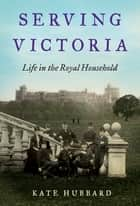 Serving Victoria - Life in the Royal Household ebook by Kate Hubbard