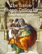 The Sistine Chapel Ceiling By Michelangelo ebook by Paul den Arend