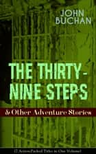 THE THIRTY-NINE STEPS & Other Adventure Stories (7 Action-Packed Titles in One Volume) - Gripping Tales of Dangerous Exploits, Mysteries & Espionage Intrigue: The Thirty-Nine Steps, Midwinter, Prester John, A Prince of the Captivity, Salute to Adventurers, The Path of the King... ebook by John Buchan