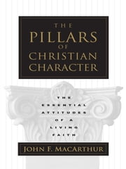 The Pillars of Christian Character - The Basic Essentials of a Living Faith ebook by John MacArthur