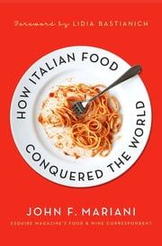 How Italian Food Conquered the World ebook by John F. Mariani,Lidia Matticchio Bastianich
