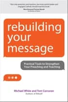 Rebuilding Your Message - Practical Tools to Strengthen Your Preaching and Teaching ebook by Michael White, Tom Corcoran