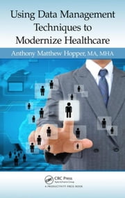 Using Data Management Techniques to Modernize Healthcare ebook by Hopper, MA, MHA, Anthony Matthew