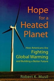 Hope for a Heated Planet: How Americans are Fighting Global Warming and Building a Better Future ebook by Musil, Robert K.