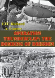 Operation Thunderclap: The Bombing Of Dresden ebook by LTC Richard A. Conroy