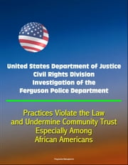 United States Department of Justice Civil Rights Division Investigation of the Ferguson Police Department: Practices Violate the Law and Undermine Community Trust, Especially Among African Americans ebook by Progressive Management