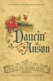 Dancin' in Anson - A History of the Texas Cowboys' Christmas Ball ebook by Paul H. Carlson,Michael Martin murphey
