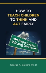 How to Teach Children to Think and Act Fairly ebook by George Giuliani Ph.D.