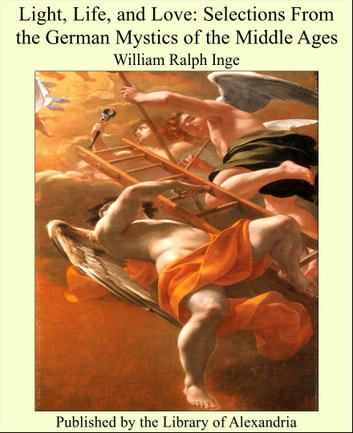 Light, Life, and Love: Selections From the German Mystics of the Middle Ages ebook by William Ralph Inge