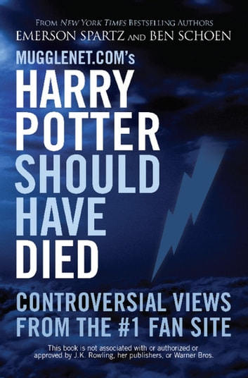 Mugglenet.com's Harry Potter Should Have Died - Controversial Views from the #1 Fan Site ebook by Emerson Spartz,Ben Schoen