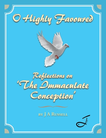 O Highly Favoured - Reflections on 'The Immaculate Conception' ebook by J A Russell