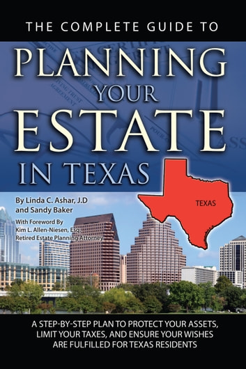 The Complete Guide to Planning Your Estate in Texas: A Step-by-Step Plan to Protect Your Assets, Limit Your Taxes, and Ensure Your Wishes are Fulfilled for Texas Residents ebook by Ashar, Linda Ashar, Linda