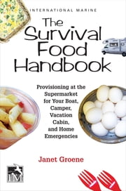The Survival Food Handbook - Provisioning at the Supermarket for Your Boat, Camper, Vacation Cabin, and Home Emergencies ebook by Janet Groene