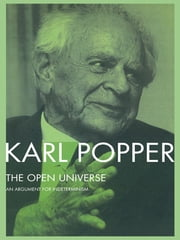 The Open Universe - An Argument for Indeterminism From the Postscript to The Logic of Scientific Discovery ebook by Karl Popper,W.W. Bartley, III