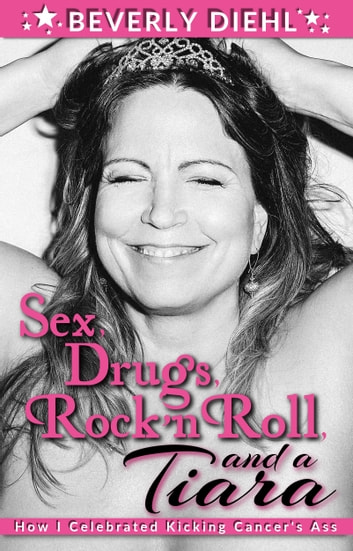 Sex, Drugs, Rock 'N Roll, and a Tiara - How I Celebrated Kicking Cancer's Ass ebook by Beverly Diehl