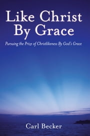 Like Christ By Grace - Pursuing the Prize of Christlikeness By God's Grace ebook by Carl Becker