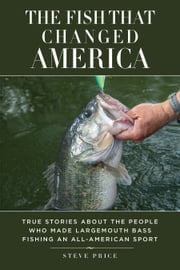 The Fish That Changed America - True Stories about the People Who Made Largemouth Bass Fishing an All-American Sport ebook by Steve Price,Kevin VanDam,Slaton L White