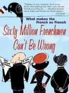 Sixty Million Frenchmen Can't be Wrong - What Makes the French So French? ebook by Jean-Benoit Nadeau, Julie Barlow